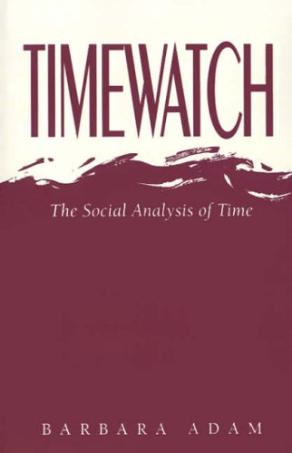 Timewatch: The Social Analysis of Time By Barbara Adam