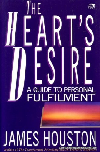 The Heart's Desire: Guide to Personal Fulfillment By James Houston