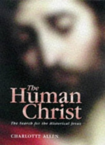 The Human Christ: Search for the Historical Jesus by Charlotte Allen