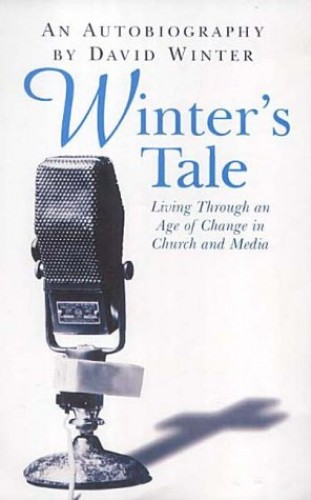 Winter's Tale: An Autobiography Living Through an Age of Change in Church and Media by David Winter
