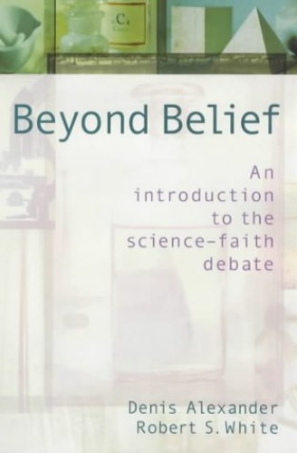 Beyond Belief: Science, Faith and Ethical Challenges by Denis Alexander