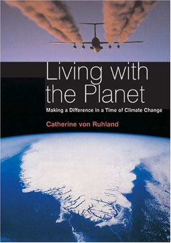 Living with the Planet: Making a Difference in a Time of Climate Change By Catherine Von Ruhland