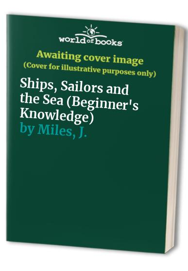 Ships, Sailors and the Sea By J. Miles