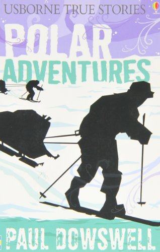 Polar Adventures (Usborne True Stories) By Paul Dowswell