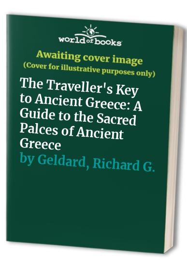 The Traveller's Key to Ancient Greece: A Guide to the Sacred Palces of Ancient Greece By Richard G. Geldard