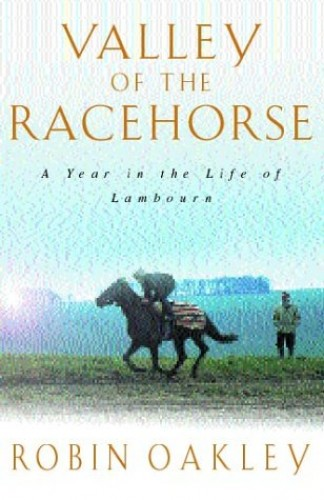 Valley of the Racehorse: A Year in the Life of Lambourn by Robin Oakley