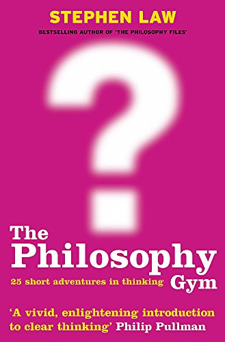 The Philosophy Gym: 25 Short Adventures in Thinking by Stephen Law
