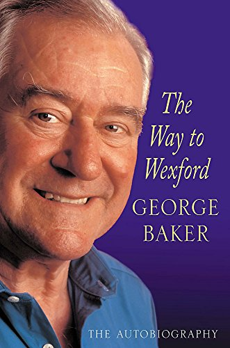 The Way to Wexford: The Autobiography by George Baker