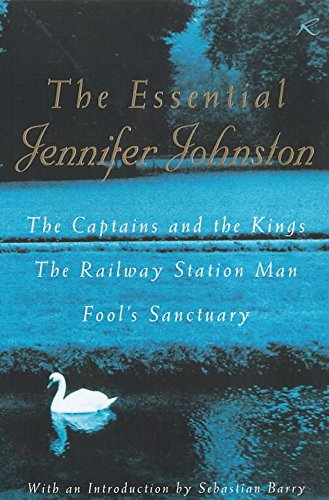 """The Essential Jennifer Johnston: """"Captains and the Kings"""", """"Railway Station Man"""", """"Fool's Sanctuary"""" by Jennifer Johnston"""