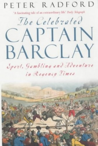 The Celebrated Captain Barclay: Sport, Gambling and Adventure in Regency Times By Peter Radford