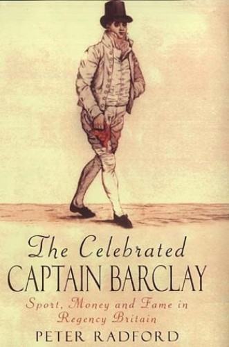 The Celebrated Captain Barclay: Sport, Money and Fame in Regency Britain By Peter Radford