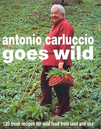 Antonio Carluccio Goes Wild: 120 Fresh Recipes for Wild Food from Land and Sea by Antonio Carluccio