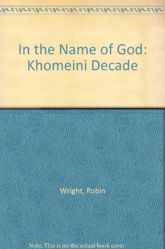 In the Name of God: Khomeini Decade by Robin Wright
