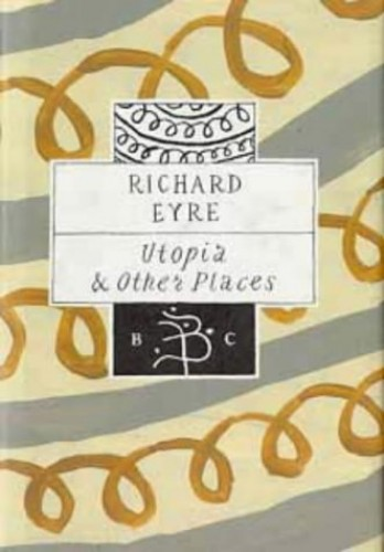 Utopia and Other Places (Bloomsbury Classic) By Richard Eyre
