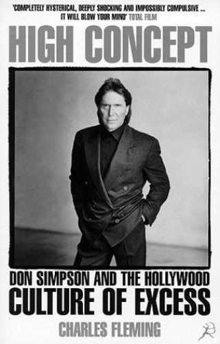 High Concept: Don Simpson and the Hollywood Culture of Excess By Charles Fleming