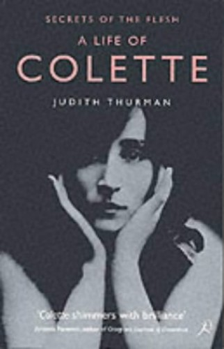 A Life of Colette: Secrets of the Flesh by Judith Thurman