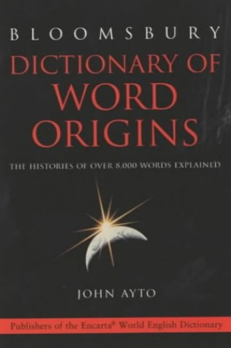 Dictionary of Word Origins: The Histories of Over 8, 000 Words Explained by John Ayto