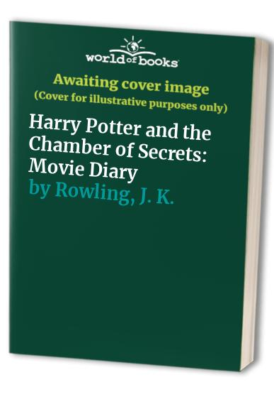 Harry Potter and the Chamber of Secrets: Movie Diary by J. K. Rowling