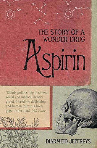 Aspirin: The Extraordinary Story of a Wonder Drug by Diarmuid Jeffreys