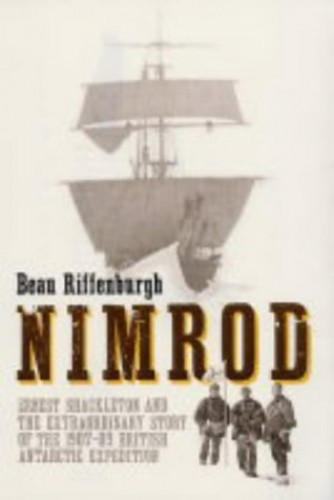 """Nimrod"": Ernest Shackleton and the Extraordinary Story of the 1907-09 British Antarctic Expedition By Beau Riffenburgh"