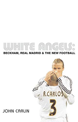 White Angels: Beckham, Real Madrid and the New Football by John Carlin