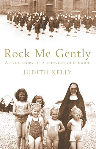 Rock Me Gently: A True Story of a Convent Childhood by Judith Kelly
