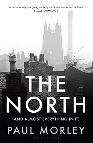 The North: (And Almost Everything In It) by Paul Morley