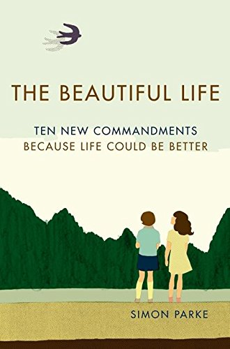 The Beautiful Life: Ten New Commandments: Because Life Could be Better by Simon Parke