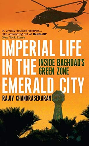 Imperial Life in the Emerald City: Inside Baghdad's Green Zone By Rajiv Chandrasekaran