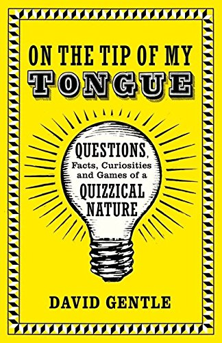 On the Tip of My Tongue: Questions, Facts, Curiosities and Games of a Quizzical Nature by David Gentle