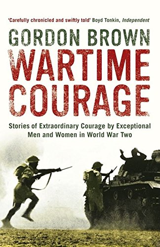 Wartime Courage: Stories of Extraordinary Courage by Exceptional Men and Women in World War Two by Gordon Brown