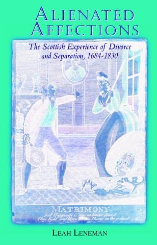 Alienated Affections: Divorce and Separation in Scotland 1684-1830 by Leah Leneman