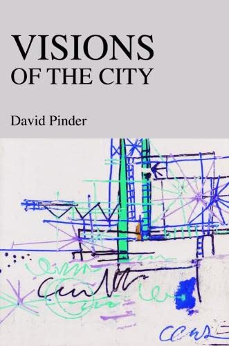 Visions of the City: Utopianism, Power and Politics in Twentieth-century Urbanism By Dr. David Pinder
