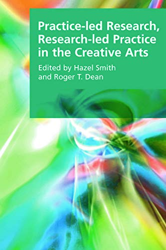Practice-led Research, Research-led Practice in the Creative Arts By Edited by Roger T. Dean