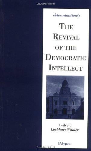The Revival of the Democratic Intellect By Andrew Lockhart Walker