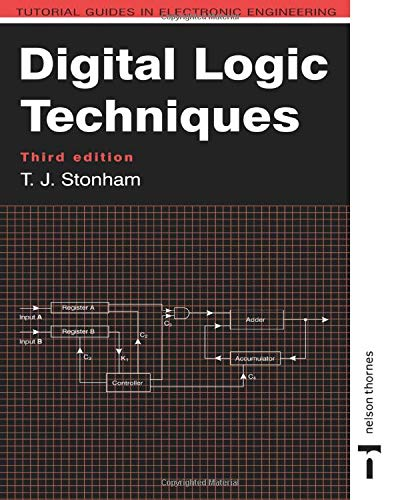 Digital Logic Techniques, 3rd Edition (Tutorial Guides in Electronic Engineering) By John Stonham (Brunel University, Middlesex, UK)