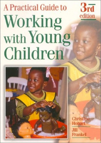 A Practical Guide to Working with Young Children By Christine Hobart