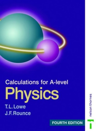 CALCULATIONS FOR A LEVEL PHYSICS 4EDN By T. L. Lowe