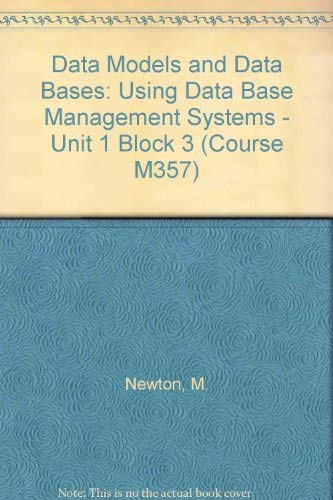 Data Models and Data Bases: Block 3: Using Data Base Management Systems - Unit 1 by M. Newton