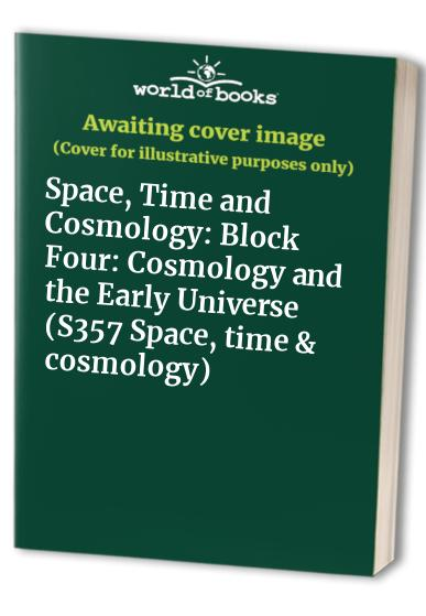 Space, Time and Cosmology: Block Four: Cosmology and the Early Universe (S357 Space, time & cosmology)