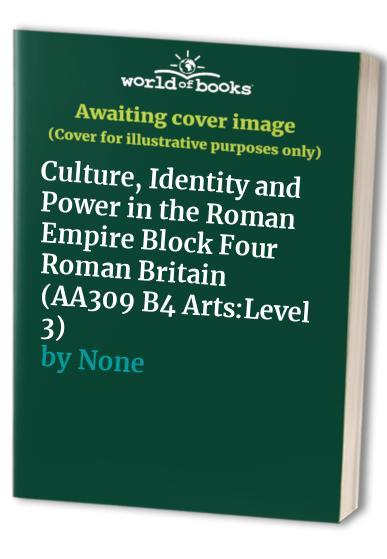 Culture, Identity and Power in the Roman Empire Block Four Roman Britain (AA309 B4 Arts:Level 3) By None