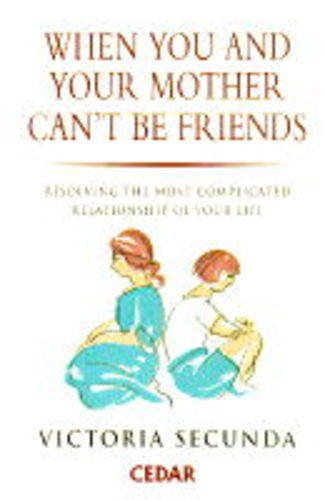 When You and Your Mother Can't be Friends: Resolving the Most Complicated Relationship of Your Life by Victoria Secunda