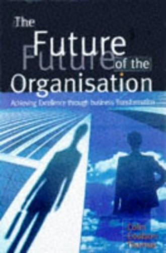 The Future of the Organization: Achieving Excellence Through Business Transformation by Colin Coulson-Thomas