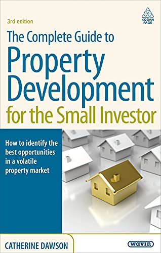 The Complete Guide to Property Development for the Small Investor: How to Identify the Best Opportunities in a Volatile Property Market By Dr. Catherine Dawson