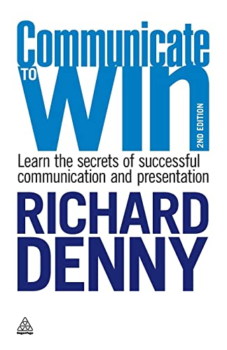 Communicate to Win: Learn the Secrets of Successful Communication and Presentation By Richard Denny
