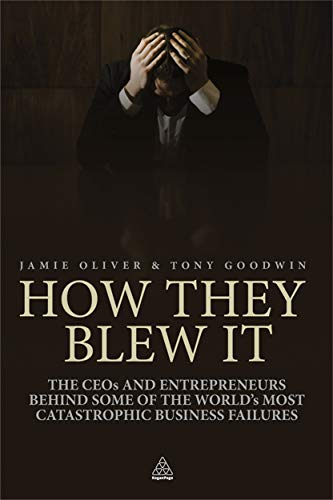 How They Blew it: The CEOs and Entrepreneurs Behind Some of the World's Most Catastrophic Business Failures by Jamie Oliver