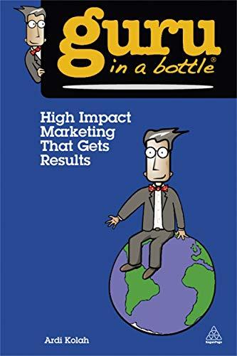 High Impact Marketing That Gets Results (Guru in a Bottle) by Ardi Kolah