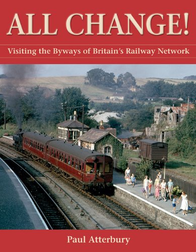 All Change!: Visiting the Byways of Britain's Railway Network By MR Paul Atterbury