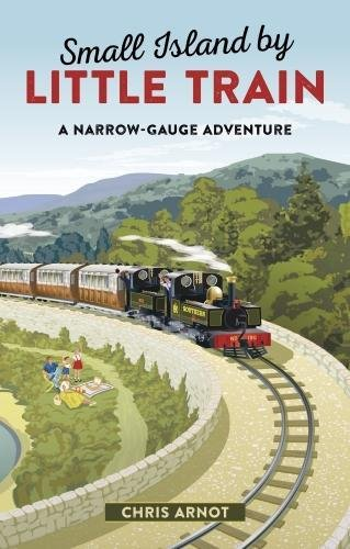 Small Island by Little Train: A Narrow-Gauge Adventure by Chris Arnot