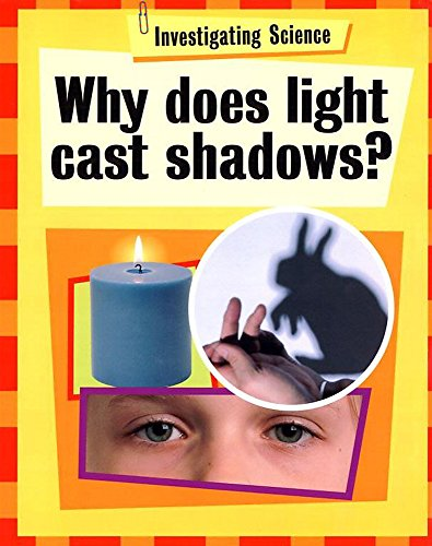 Investigating Science: Why Does Light Cast Shadows? By Jacqui Bailey